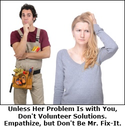 Unless her problem is with you, don't offer solutions unless asked. Empathize, but don't try to be Mr. Fix-It.