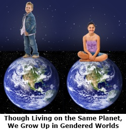 Even though we live on the same planet, we grow up in different, gendered worlds.